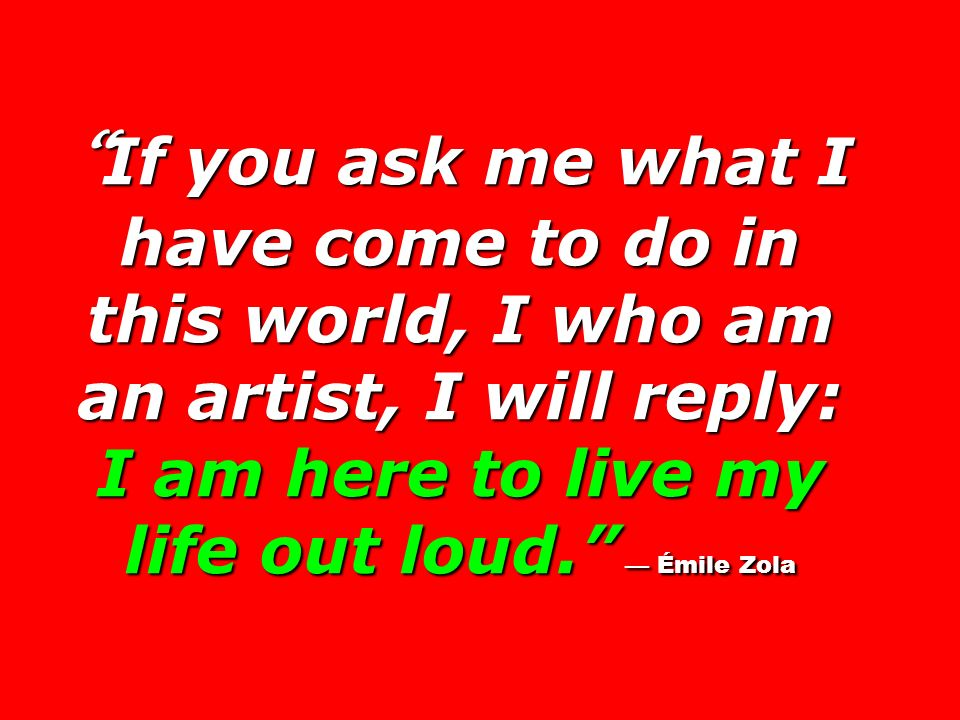 If you ask me what I have come to do in this world, I who am an artist, I will reply: I am here to live my life out loud. Émile Zola If you ask me wha