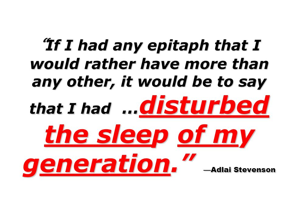 If I had any epitaph that I would rather have more than any other, it would be to say that I had … disturbed the sleep of my generation. Adlai Stevens