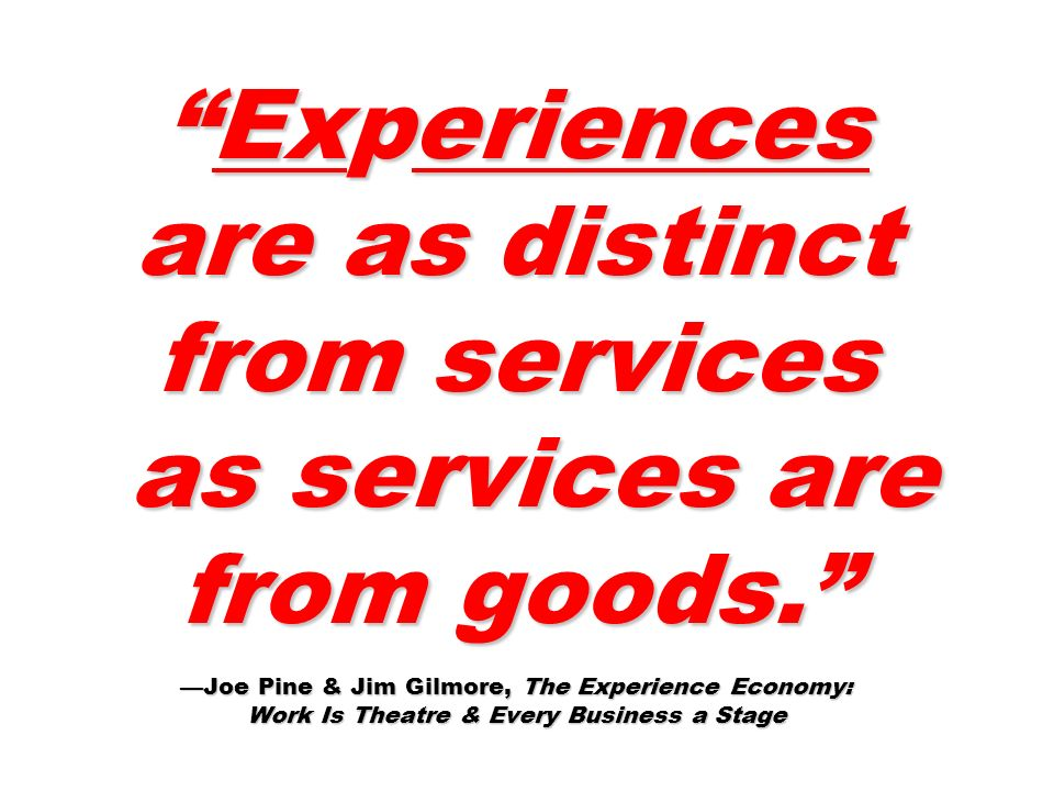 Experiences are as distinct from services as services are from goods. Joe Pine & Jim Gilmore, The Experience Economy: Work Is Theatre & Every Business