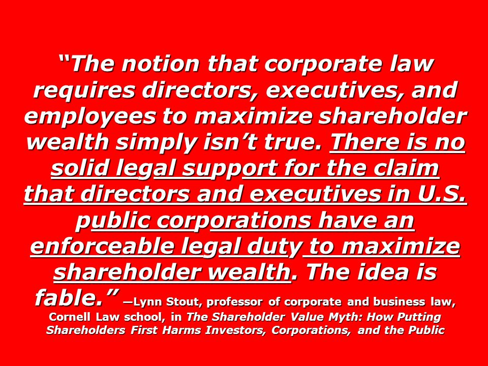 The notion that corporate law requires directors, executives, and employees to maximize shareholder wealth simply isnt true. There is no solid legal s