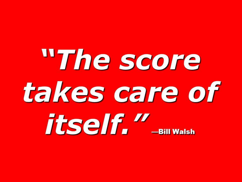 The score takes care of itself. Bill Walsh