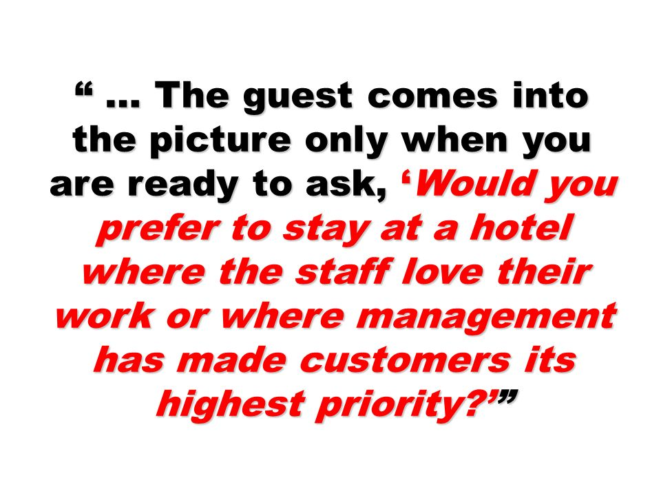 … The guest comes into the picture only when you are ready to ask, Would you prefer to stay at a hotel where the staff love their work or where manage