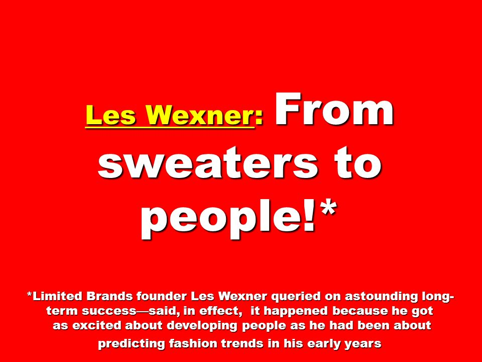 Les Wexner: From sweaters to people!* *Limited Brands founder Les Wexner queried on astounding long- term successsaid, in effect, it happened because