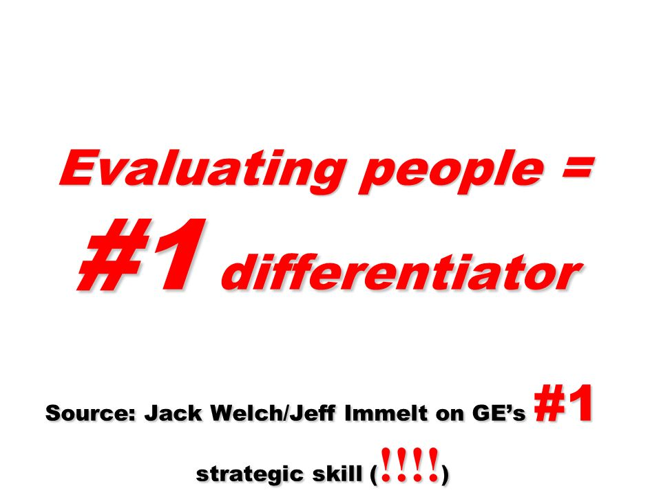 Evaluating people = #1 differentiator Source: Jack Welch/Jeff Immelt on GEs #1 strategic skill ( !!!! )