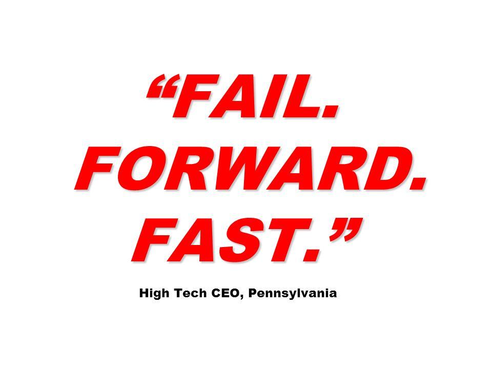 FAIL. FORWARD. FAST. FAIL. FORWARD. FAST. High Tech CEO, Pennsylvania