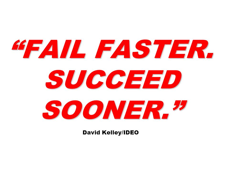FAIL FASTER. SUCCEED SOONER. FAIL FASTER. SUCCEED SOONER. David Kelley/IDEO