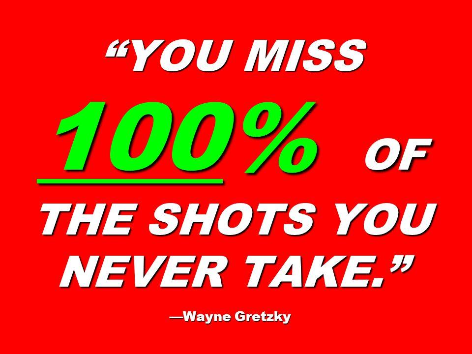 YOU MISS 100% OF THE SHOTS YOU NEVER TAKE. WayneGretzky YOU MISS 100% OF THE SHOTS YOU NEVER TAKE. Wayne Gretzky