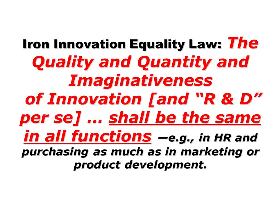 Iron Innovation Equality Law: The Quality and Quantity and Imaginativeness of Innovation [and R & D per se] … shall be the same in all functions e.g.,