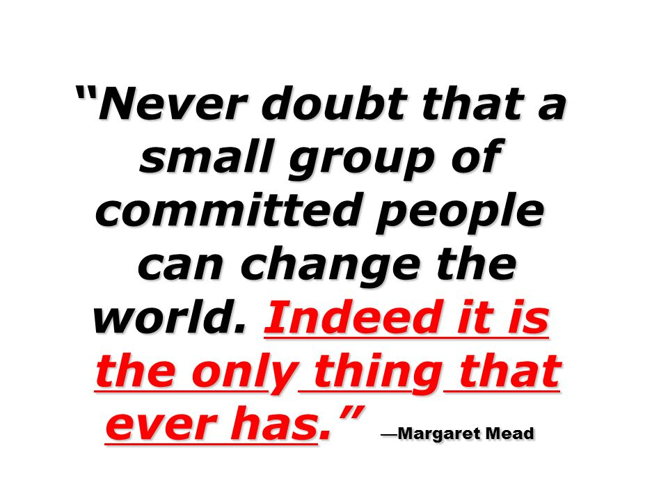 Never doubt that a small group of committed people can change the world. Indeed it is the only thing that ever has. Margaret Mead