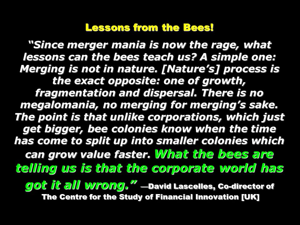 Lessons from the Bees! Since merger mania is now the rage, what lessons can the bees teach us? A simple one: Merging is not in nature. [Natures] proce