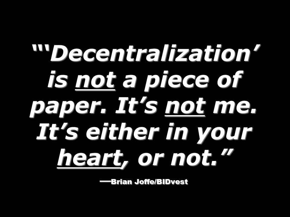 Decentralization is not a piece of paper. Its not me. Its either in your heart, or not. Brian Joffe/BIDvest