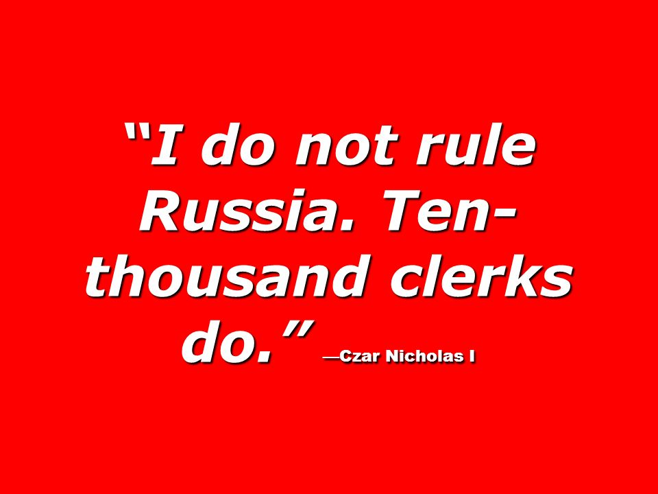 I do not rule Russia. Ten- thousand clerks do. Czar Nicholas I