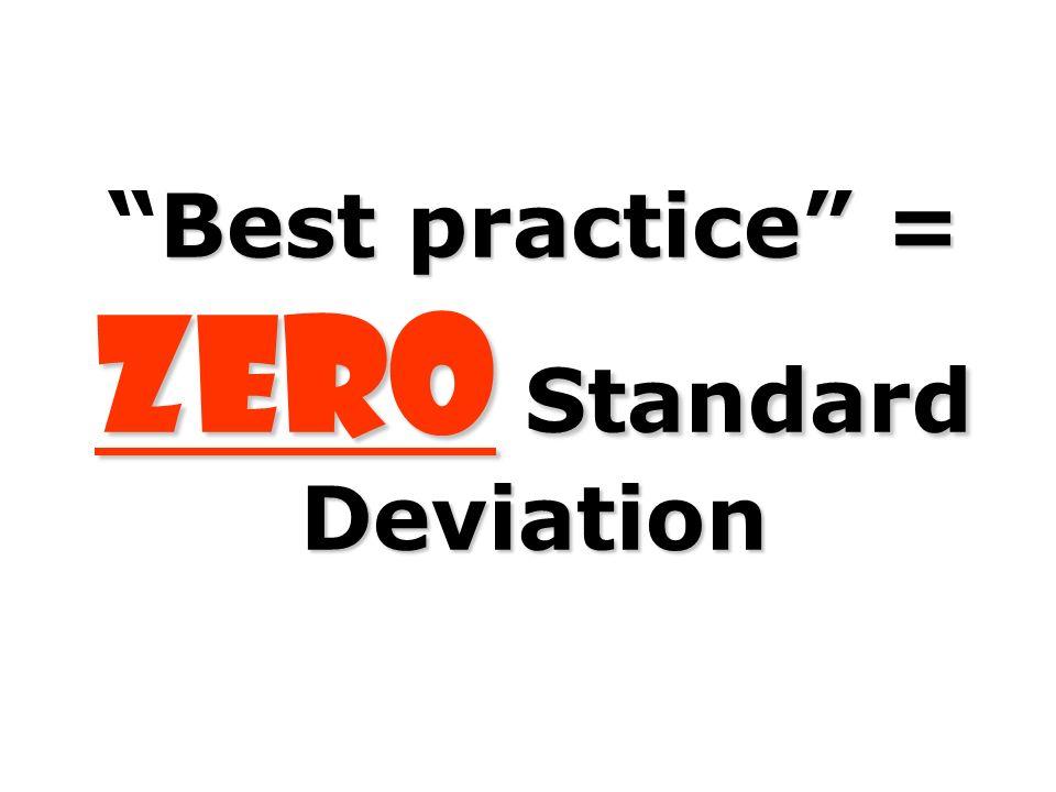 Best practice = ZERO Standard DeviationBest practice = ZERO Standard Deviation