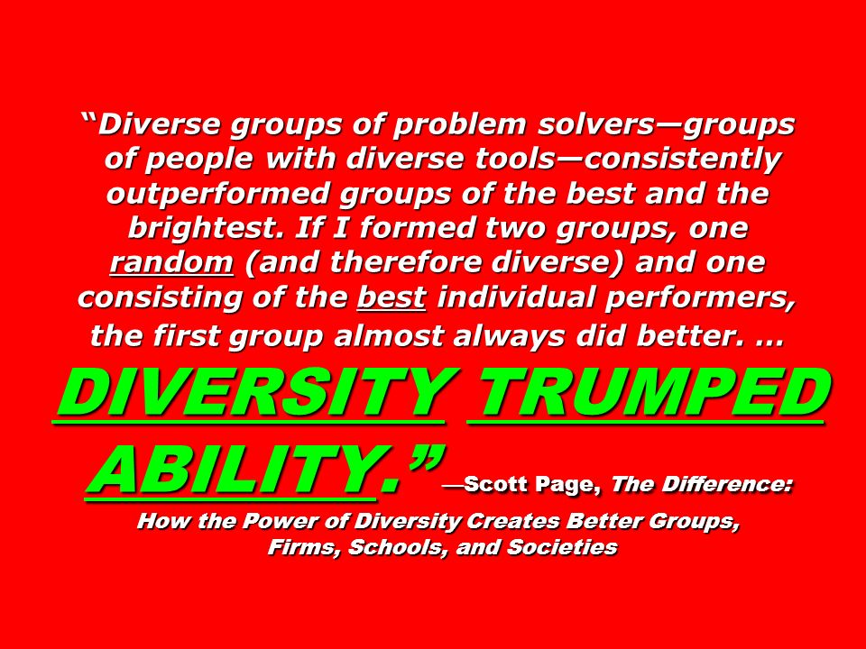 Diverse groups of problem solversgroups of people with diverse toolsconsistently outperformed groups of the best and the brightest. If I formed two gr