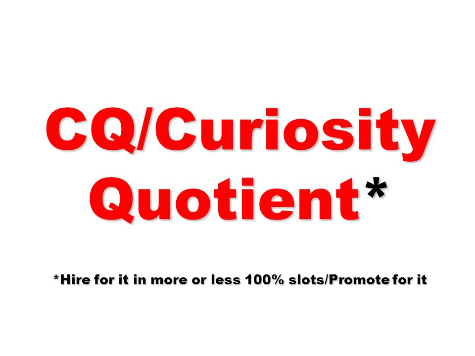 CQ/Curiosity Quotient* *Hire for it in more or less 100% slots/Promote for it