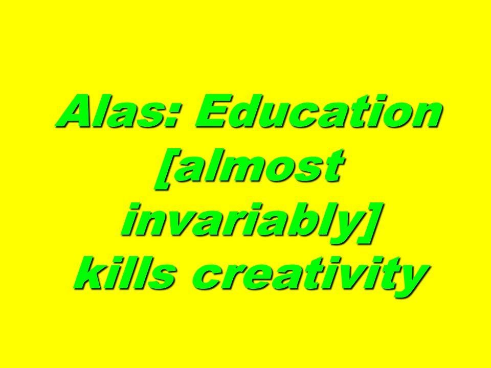 Alas: Education [almost invariably] kills creativity