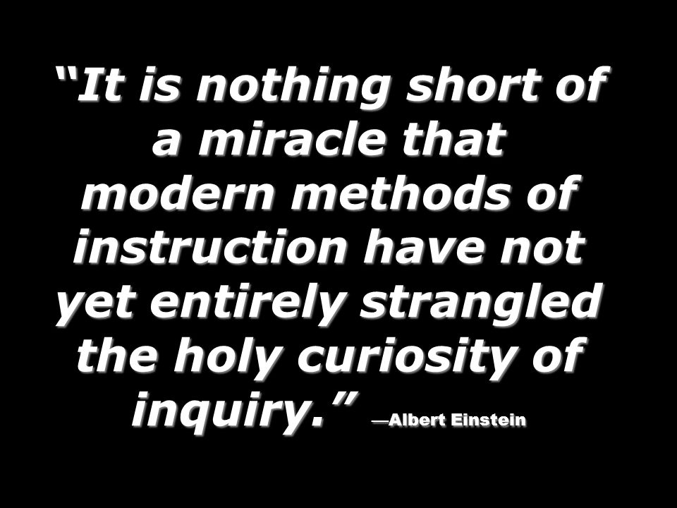 It is nothing short of a miracle that modern methods of instruction have not yet entirely strangled the holy curiosity of inquiry. Albert Einstein