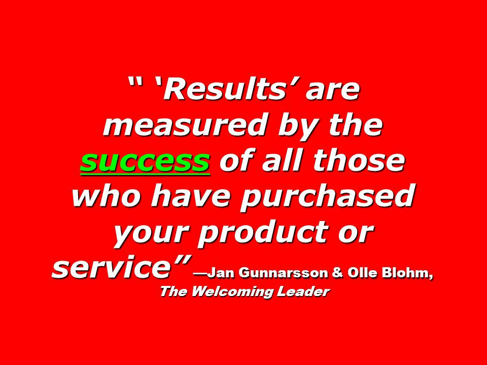 Results are measured by the success of all those who have purchased your product or service Jan Gunnarsson & Olle Blohm, The Welcoming Leader Results