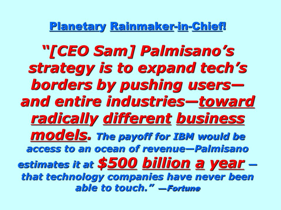 Planetary Rainmaker-in-Chief! [CEO Sam] Palmisanos strategy is to expand techs borders by pushing users and entire industriestoward radically differen