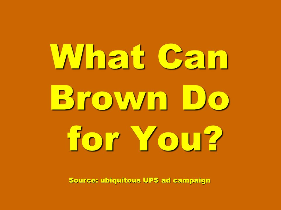 What Can Brown Do for You? Source: ubiquitous UPS ad campaign