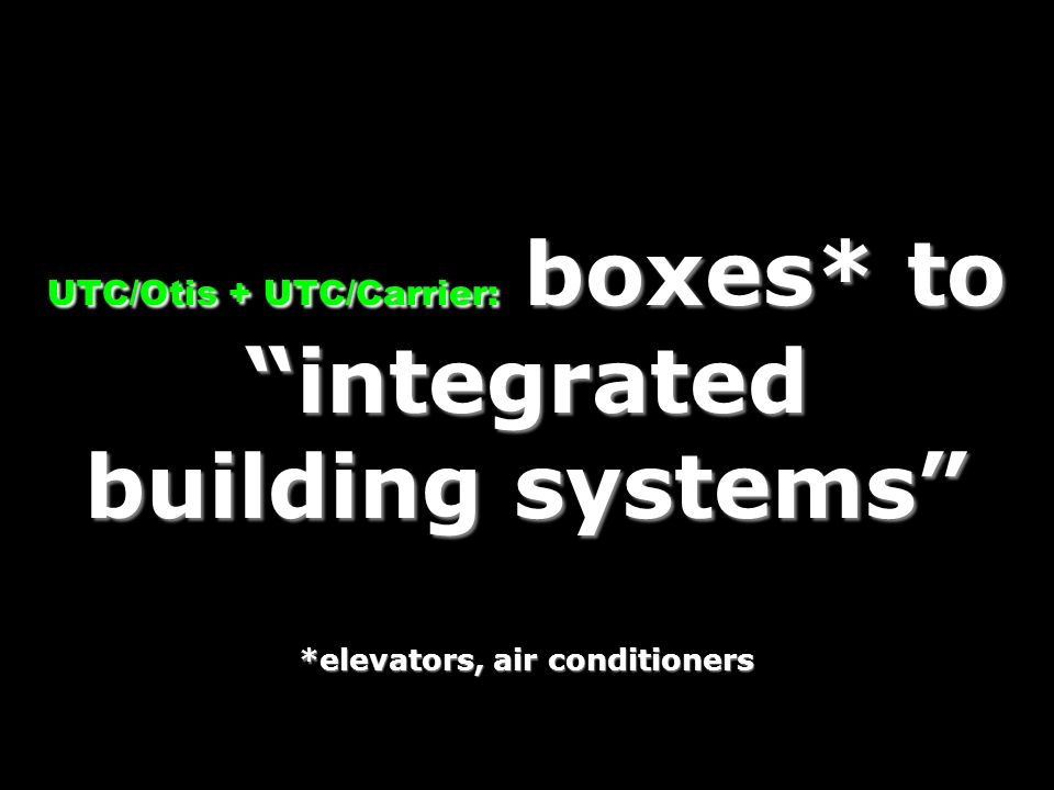 UTC/Otis + UTC/Carrier: boxes* to integrated building systems *elevators, air conditioners