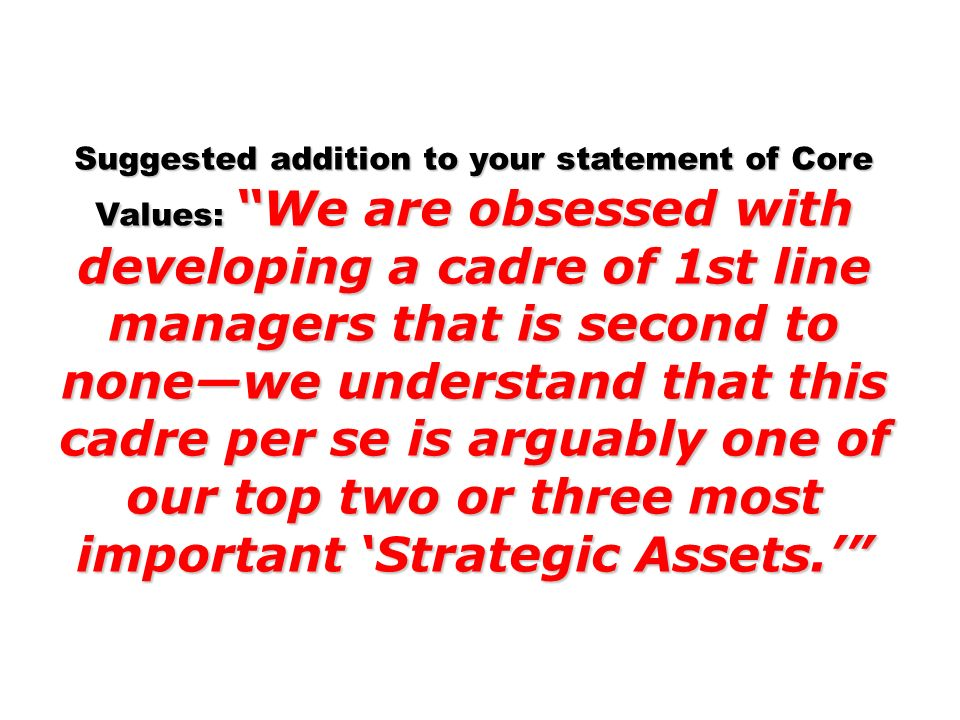 Suggested addition to your statement of Core Values: We are obsessed with developing a cadre of 1st line managers that is second to nonewe understand