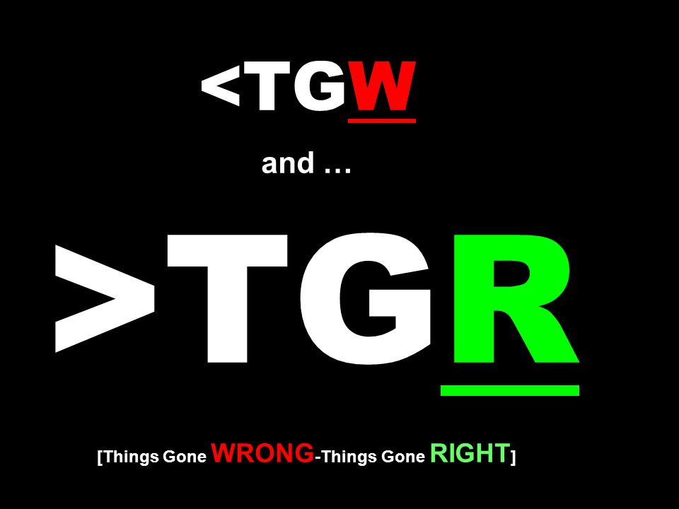 TGR [Things Gone WRONG -Things Gone RIGHT ]