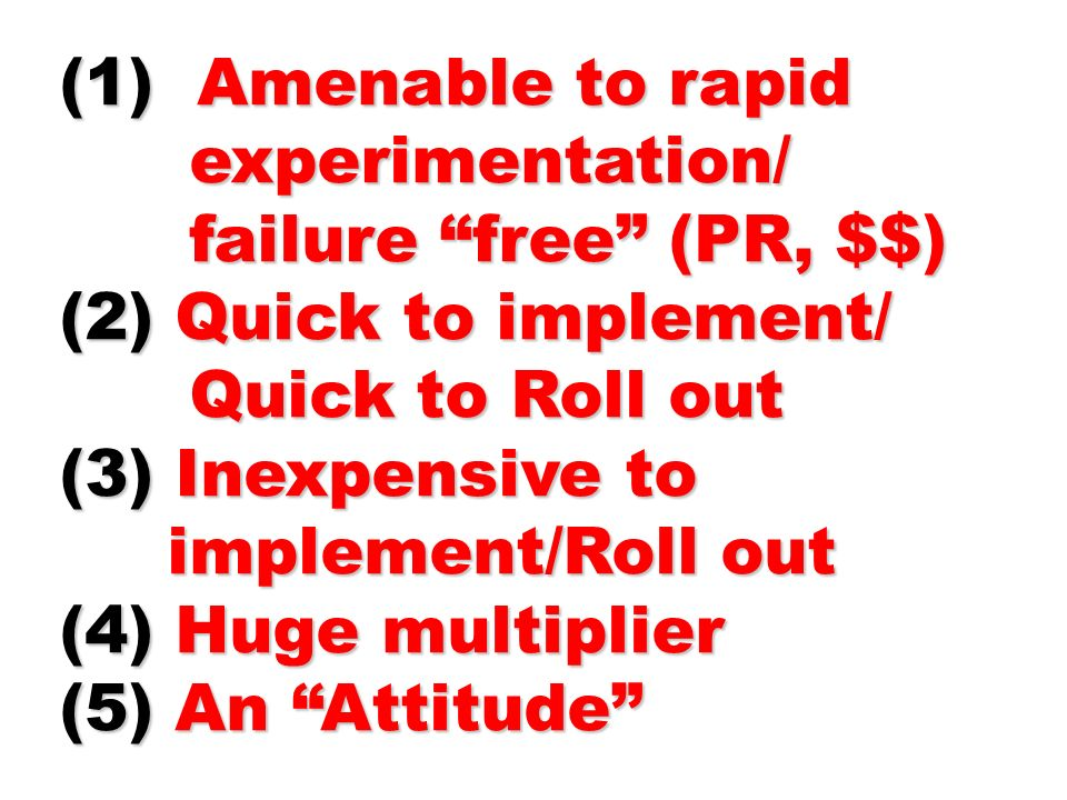 (1) Amenable to rapid experimentation/ experimentation/ failure free (PR, $$) failure free (PR, $$) (2) Quick to implement/ Quick to Roll out Quick to