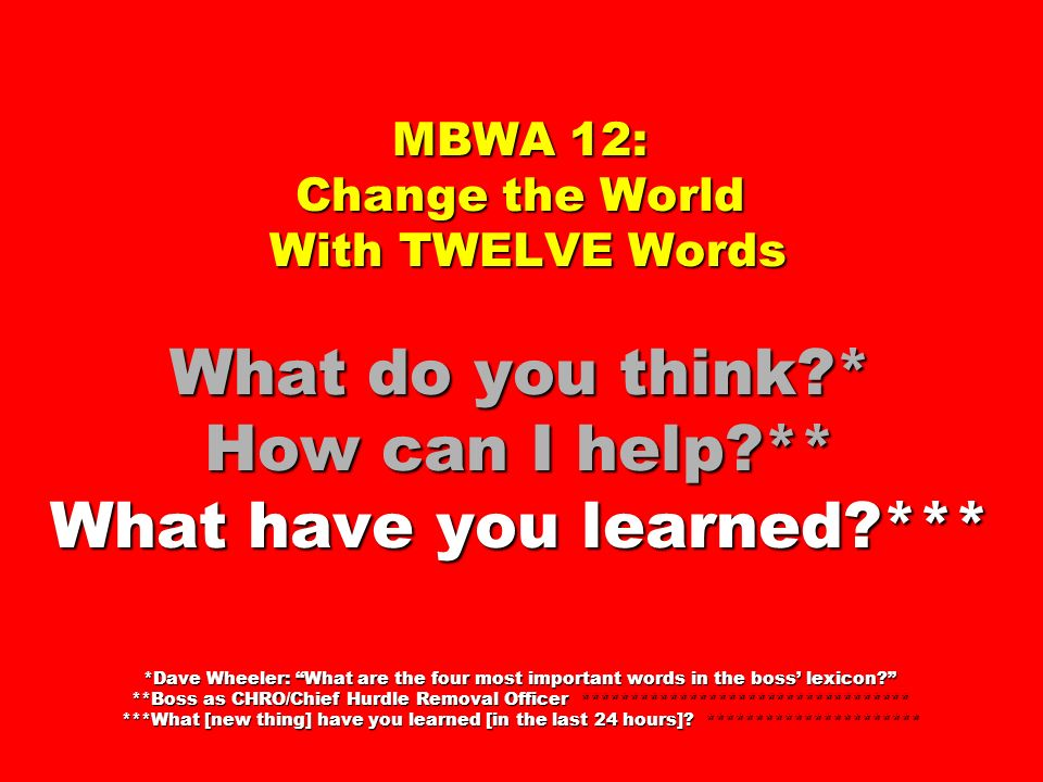 MBWA 12: Change the World With TWELVE Words What do you think?* How can I help?** What have you learned?*** *Dave Wheeler: What are the four most impo