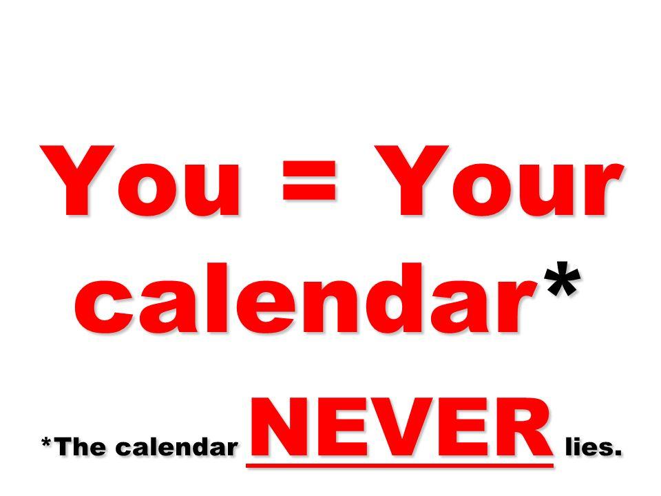 You = Your calendar* *The calendar NEVER lies.