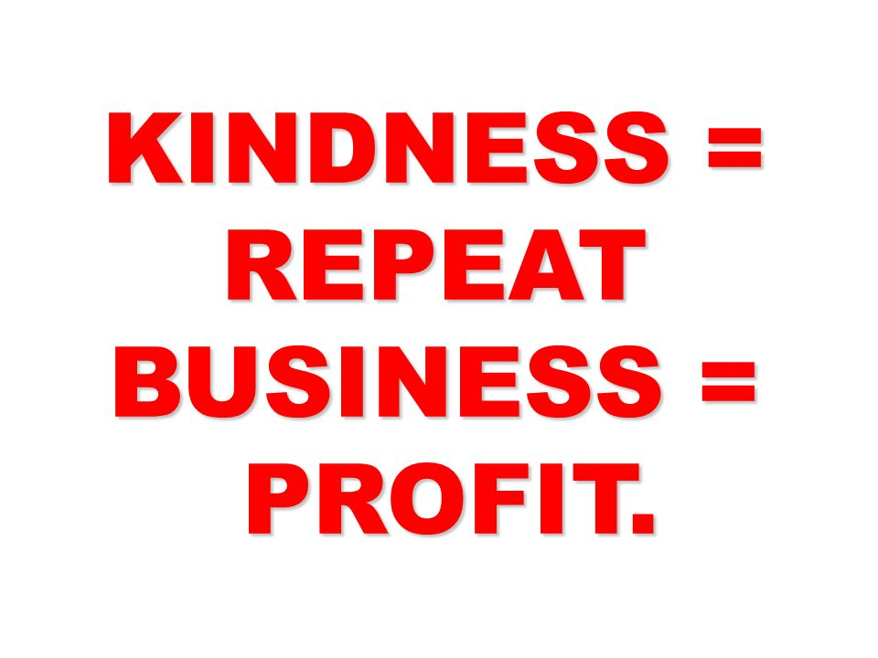 KINDNESS = REPEAT BUSINESS = PROFIT. PROFIT.