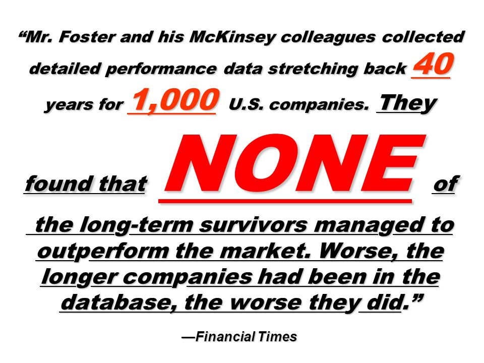 Mr. Foster and his McKinsey colleagues collected detailed performance data stretching back 40 years for 1,000 U.S. companies. They found that NONE of