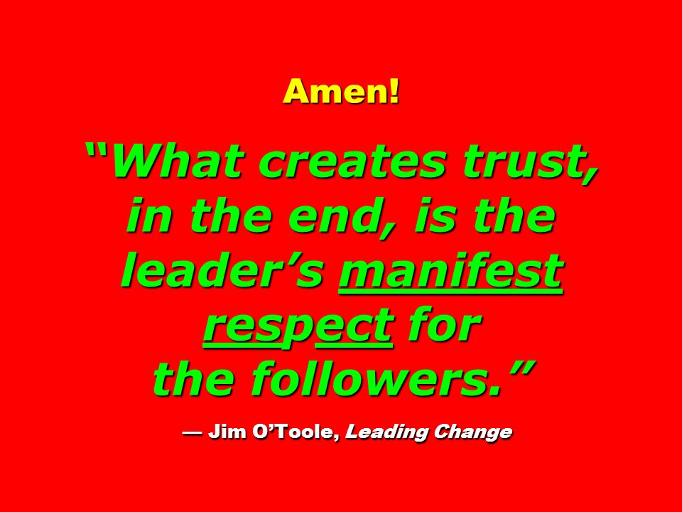 Amen! What creates trust, in the end, is the leaders manifest respect for the followers. Jim OToole, Leading Change