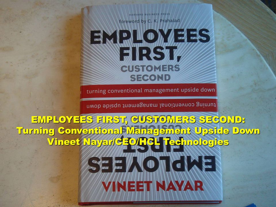 EMPLOYEES FIRST, CUSTOMERS SECOND: Turning Conventional Management Upside Down Vineet Nayar/CEO/HCL Technologies