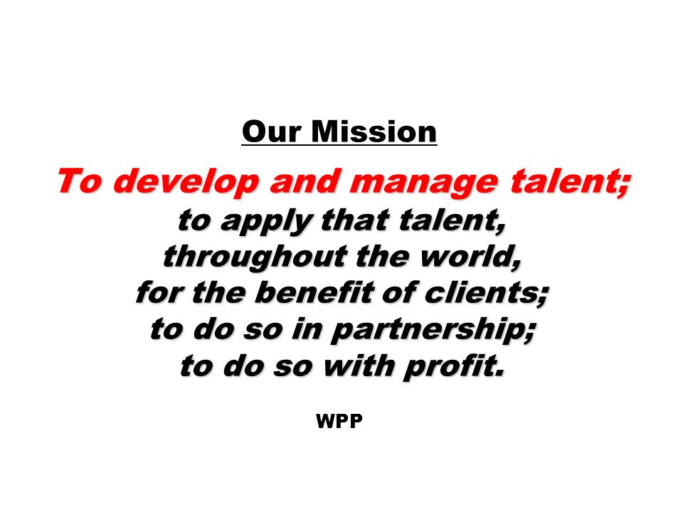 To develop and manage talent; to apply that talent, throughout the world, for the benefit of clients; to do so in partnership; to do so with profit. O