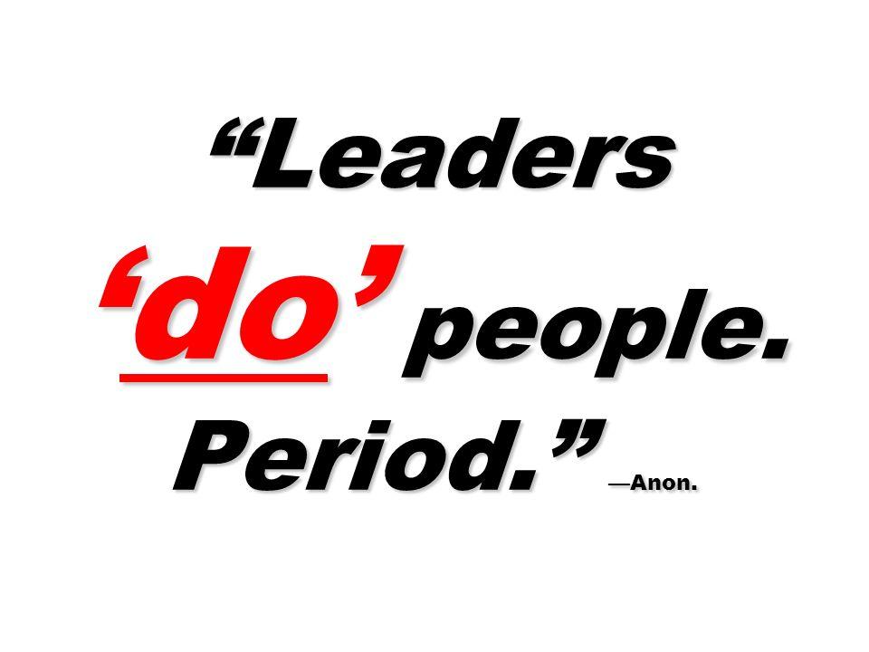 Leadersdo people. Period. Anon.