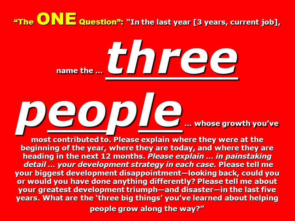 The ONE Question: In the last year [3 years, current job], name the … three people … whose growth youve most contributed to. Please explain where they