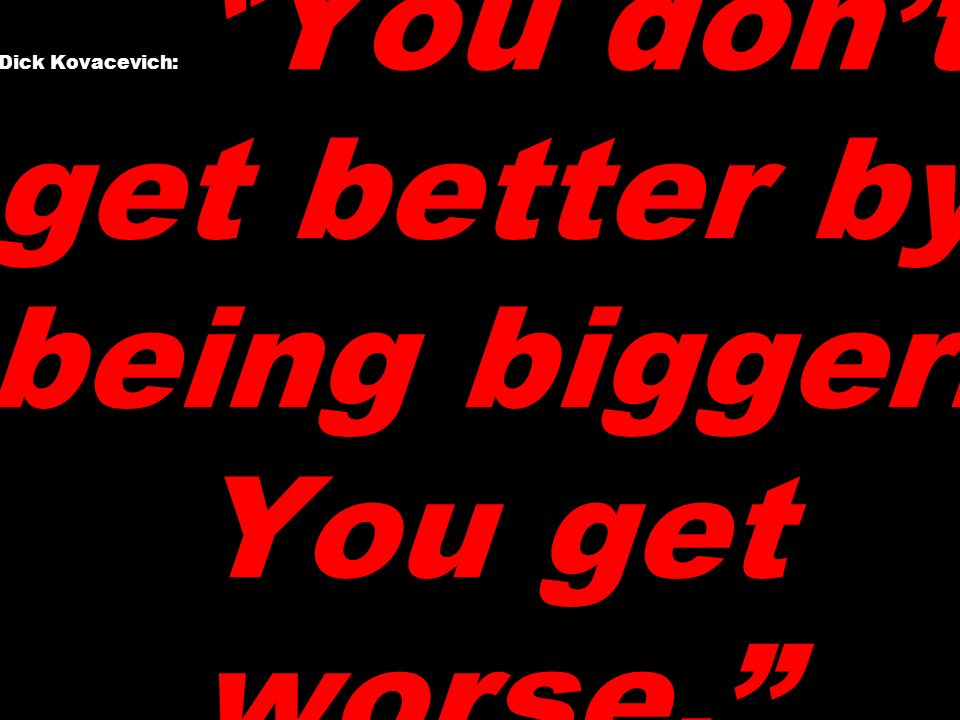 Dick Kovacevich: You dont get better by being bigger. You get worse.