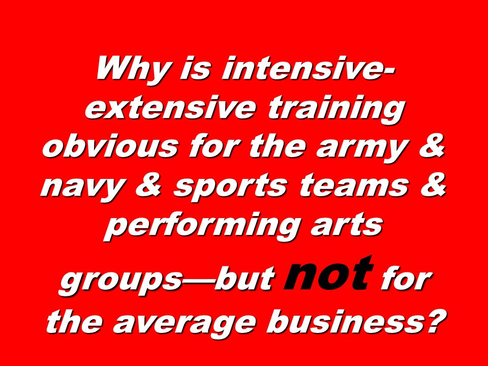 Why is intensive- extensive training obvious for the army & navy & sports teams & performing arts groupsbut for the average business? Why is intensive