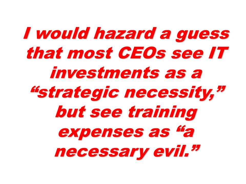 I would hazard a guess that most CEOs see IT investments as a strategic necessity, but see training expenses as a necessary evil.