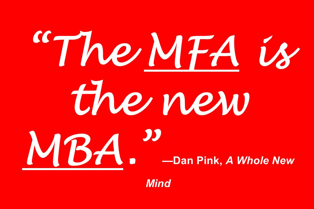 The MFA is the new MBA. Dan Pink, A Whole New Mind