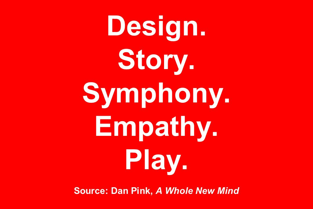 Design. Story. Symphony. Empathy. Play. Source: Dan Pink, A Whole New Mind