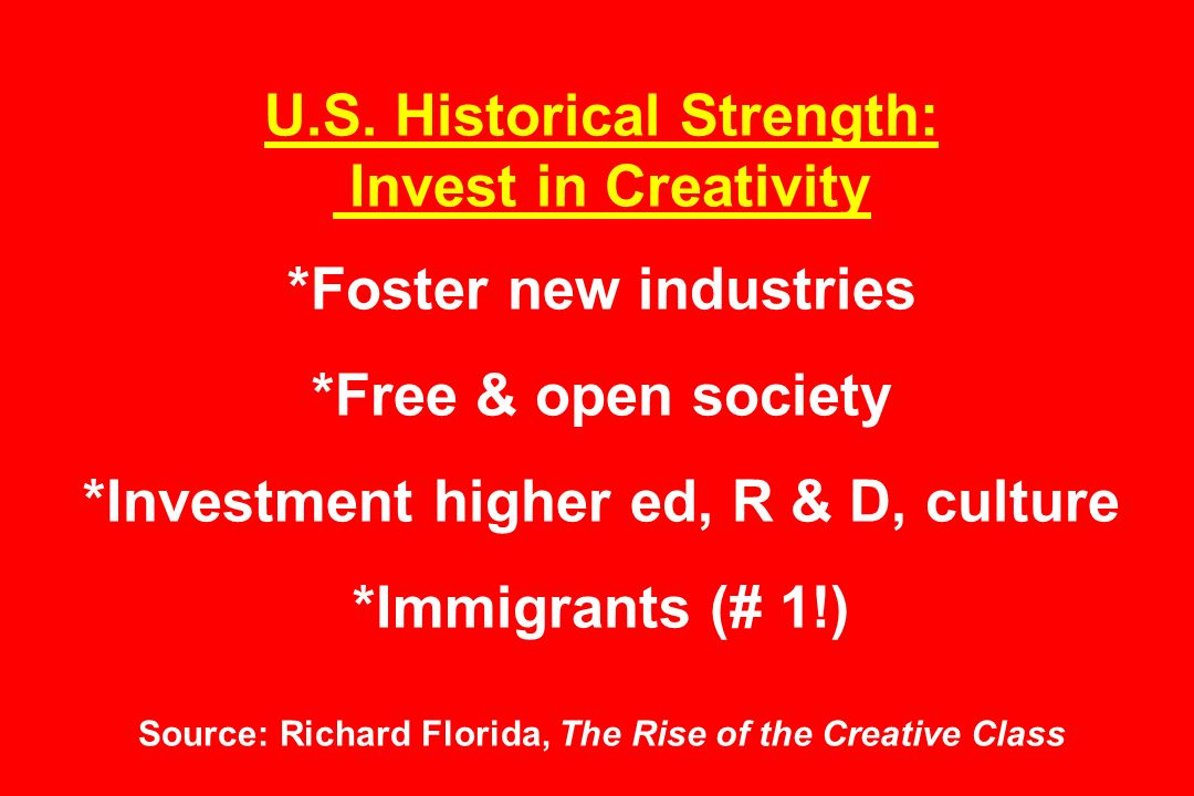 U.S. Historical Strength: Invest in Creativity *Foster new industries *Free & open society *Investment higher ed, R & D, culture *Immigrants (# 1!) So