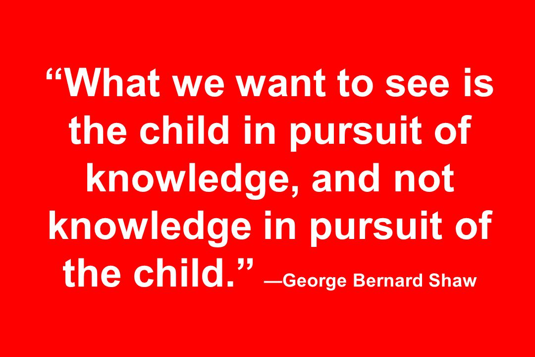 What we want to see is the child in pursuit of knowledge, and not knowledge in pursuit of the child. George Bernard Shaw
