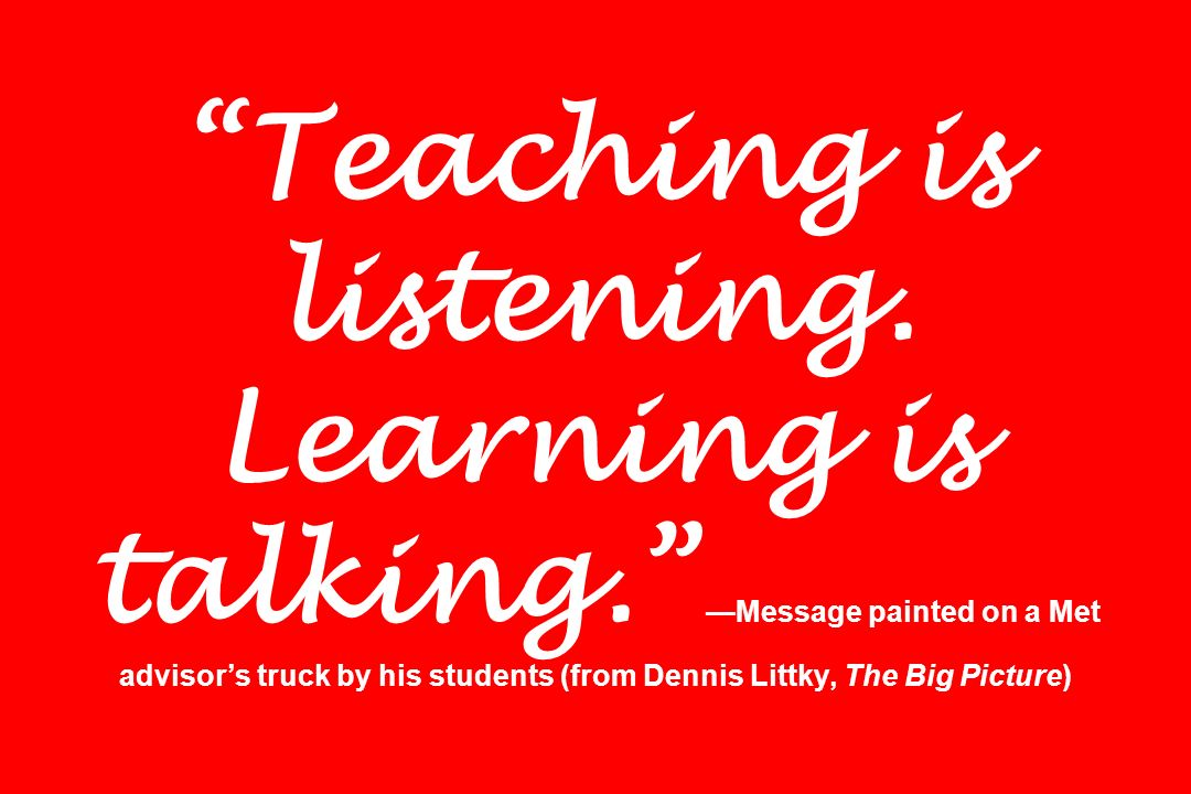 Teaching is listening. Learning is talking. Message painted on a Met advisors truck by his students (from Dennis Littky, The Big Picture)