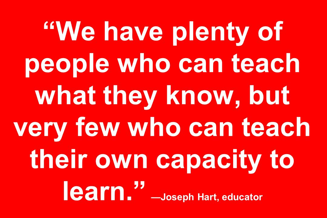 We have plenty of people who can teach what they know, but very few who can teach their own capacity to learn. Joseph Hart, educator