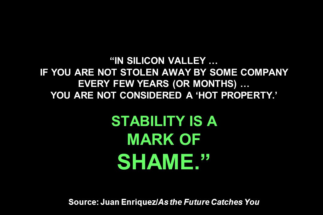 IN SILICON VALLEY … IF YOU ARE NOT STOLEN AWAY BY SOME COMPANY EVERY FEW YEARS (OR MONTHS) … YOU ARE NOT CONSIDERED A HOT PROPERTY. STABILITY IS A MAR