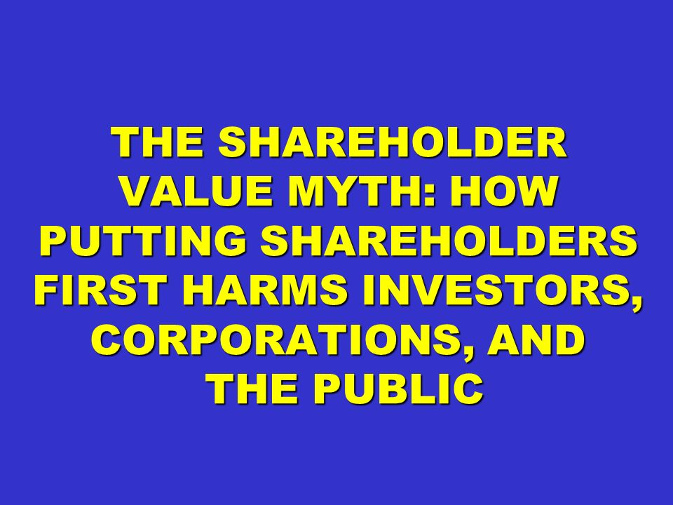 THE SHAREHOLDER VALUE MYTH: HOW PUTTING SHAREHOLDERS FIRST HARMS INVESTORS, CORPORATIONS, AND THE PUBLIC