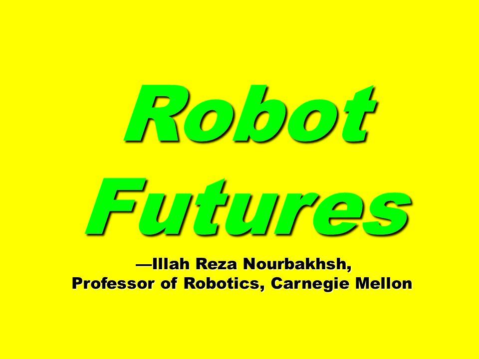 Robot Futures Illah Reza Nourbakhsh, Illah Reza Nourbakhsh, Professor of Robotics, Carnegie Mellon