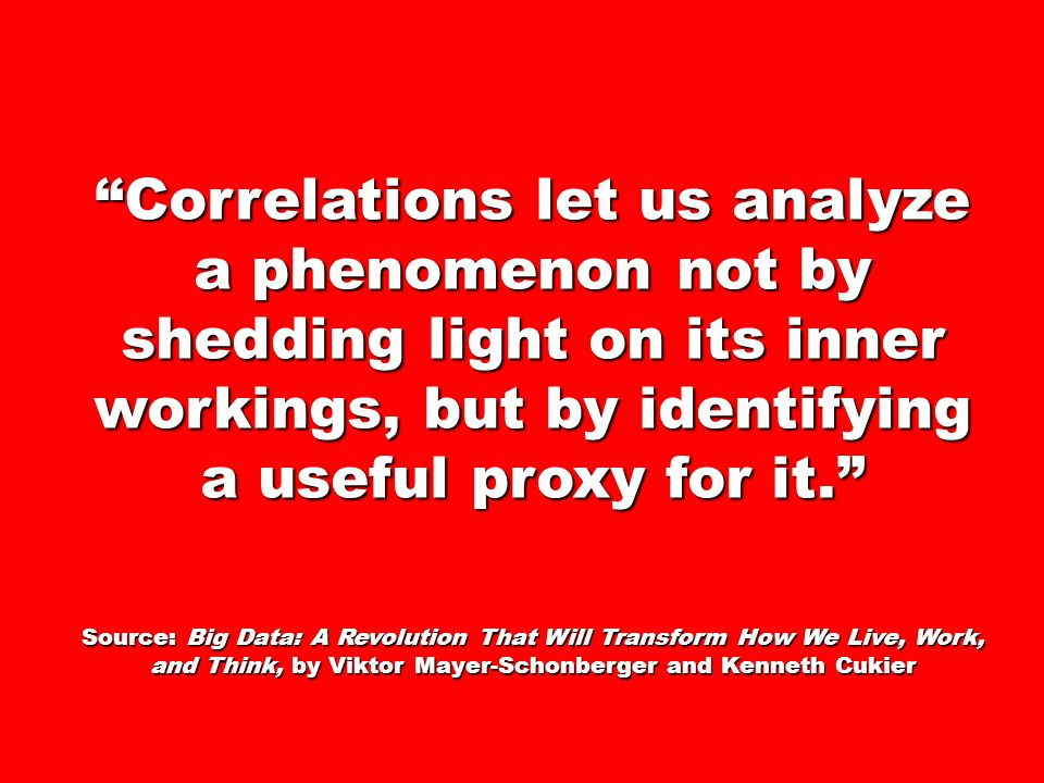 Correlations let us analyze a phenomenon not by shedding light on its inner workings, but by identifying a useful proxy for it. Source: Big Data: A Re